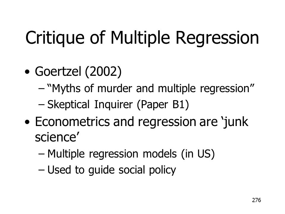 276 Critique of Multiple Regression Goertzel (2002) –Myths of murder and multiple regression –Skeptical Inquirer (Paper B1) Econometrics and regression are junk science –Multiple regression models (in US) –Used to guide social policy