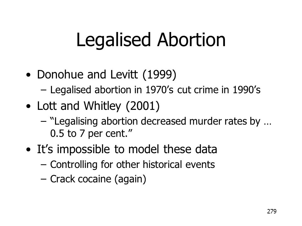 279 Legalised Abortion Donohue and Levitt (1999) –Legalised abortion in 1970s cut crime in 1990s Lott and Whitley (2001) –Legalising abortion decrease