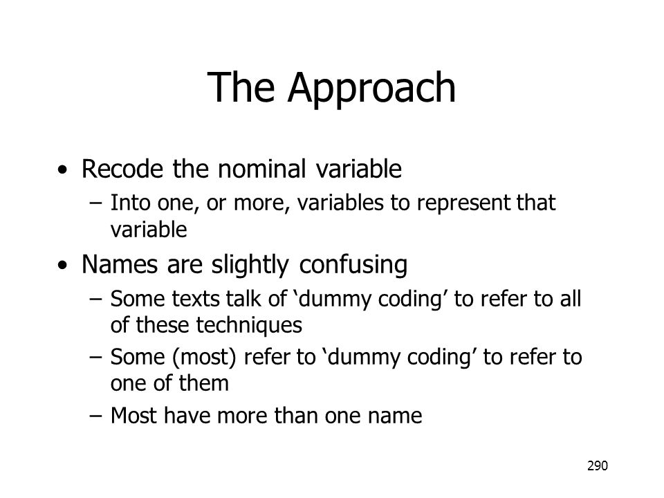 290 The Approach Recode the nominal variable –Into one, or more, variables to represent that variable Names are slightly confusing –Some texts talk of
