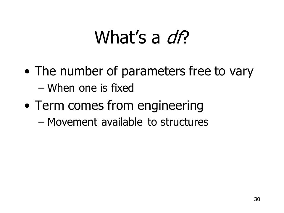 30 Whats a df? The number of parameters free to vary –When one is fixed Term comes from engineering –Movement available to structures