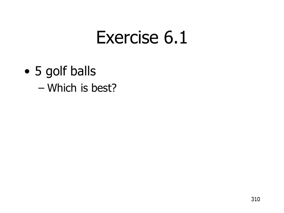 Exercise 6.1 5 golf balls –Which is best? 310