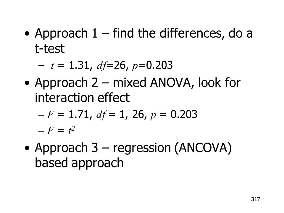 317 Approach 1 – find the differences, do a t-test – t = 1.31, df =26, p =0.203 Approach 2 – mixed ANOVA, look for interaction effect –F = 1.71, df =