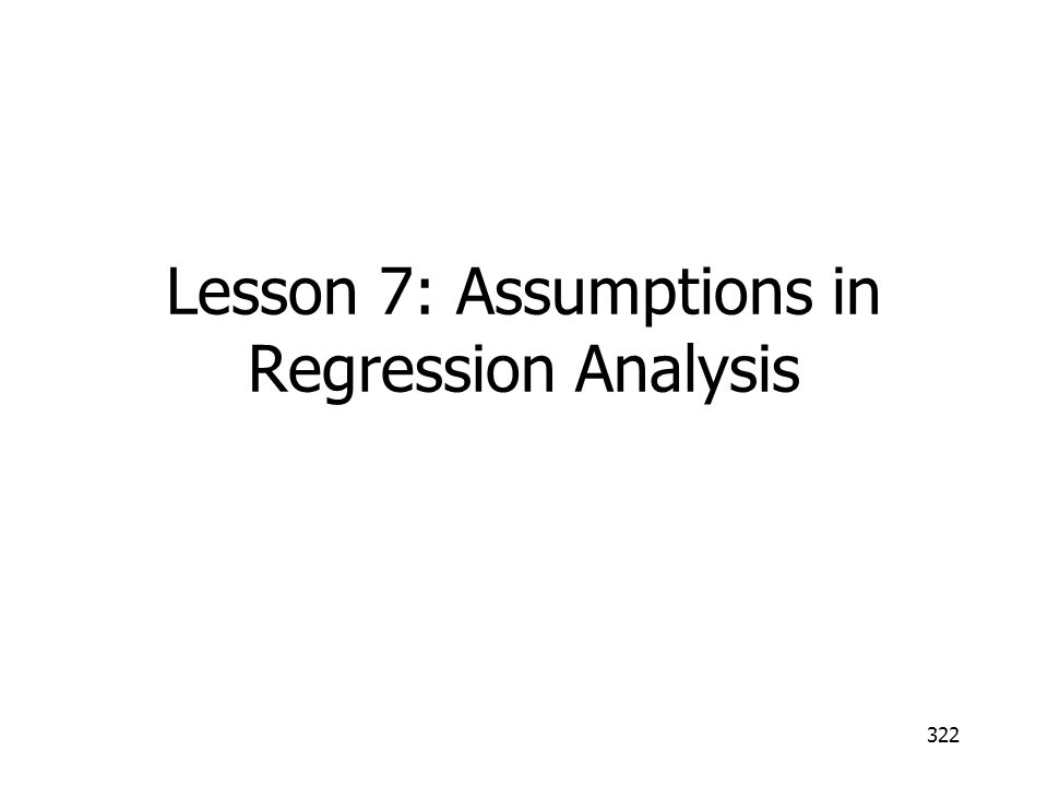 322 Lesson 7: Assumptions in Regression Analysis