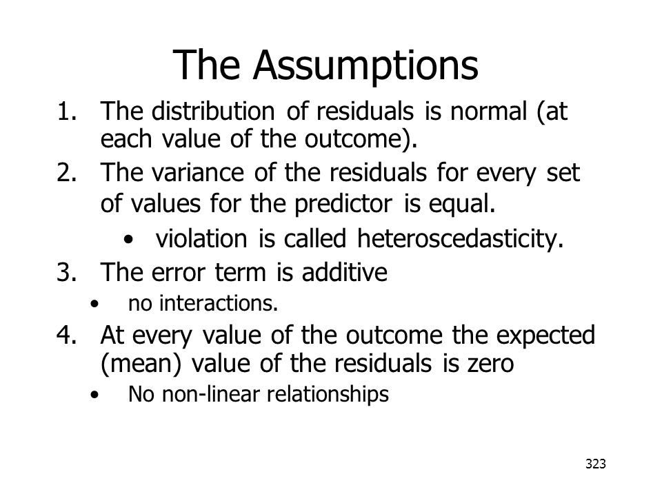 323 The Assumptions 1.The distribution of residuals is normal (at each value of the outcome). 2.The variance of the residuals for every set of values