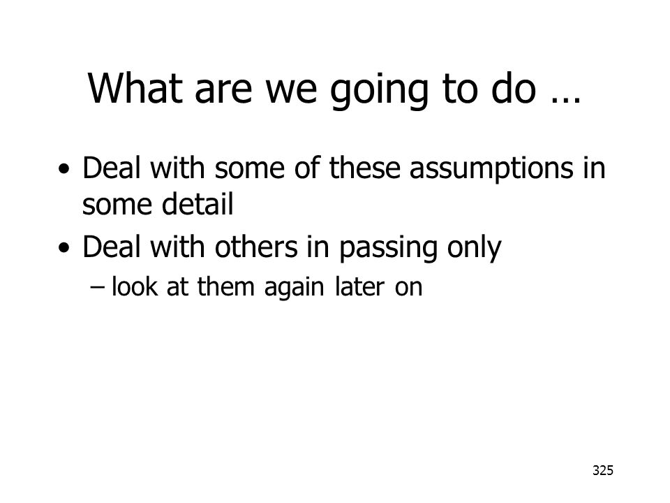 325 What are we going to do … Deal with some of these assumptions in some detail Deal with others in passing only –look at them again later on