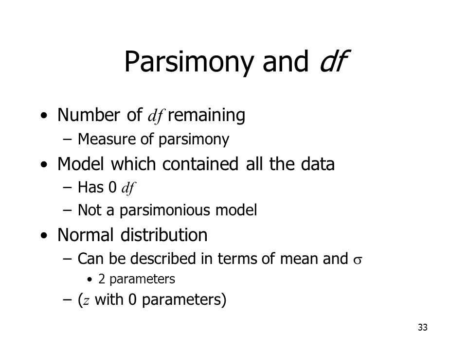 33 Parsimony and df Number of df remaining –Measure of parsimony Model which contained all the data –Has 0 df –Not a parsimonious model Normal distrib