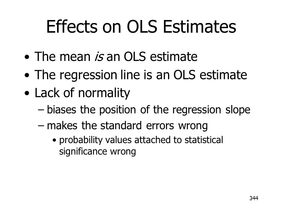 344 Effects on OLS Estimates The mean is an OLS estimate The regression line is an OLS estimate Lack of normality –biases the position of the regressi