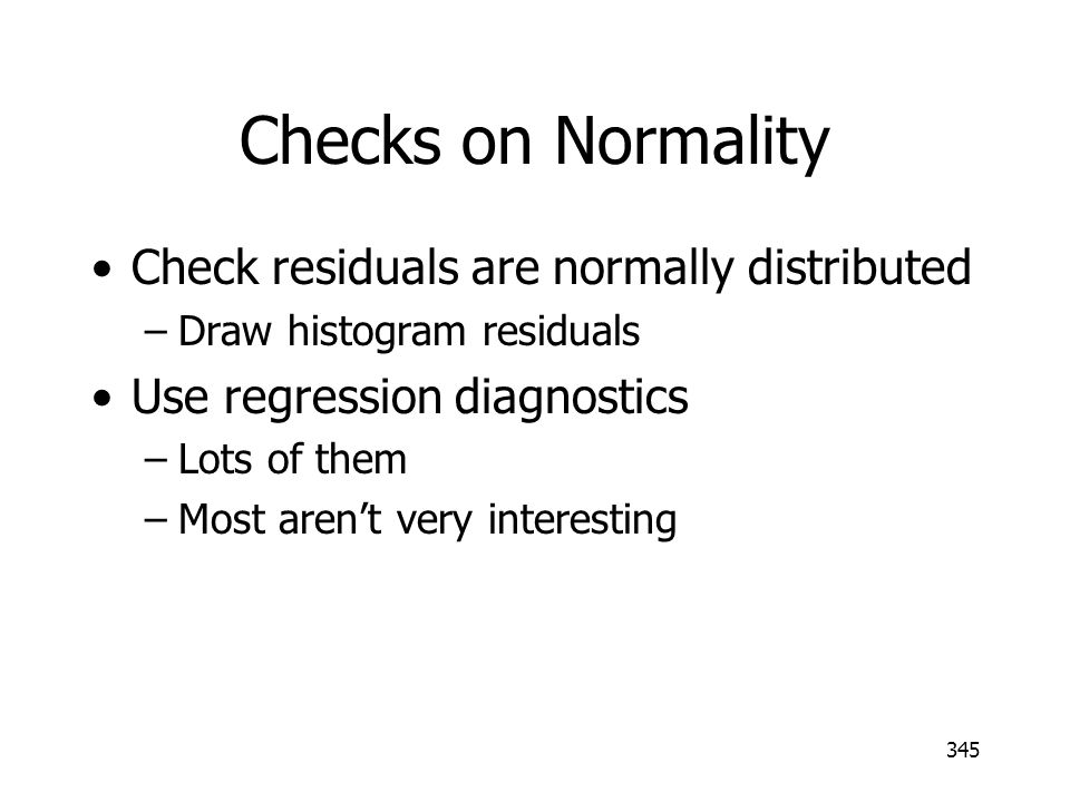 345 Checks on Normality Check residuals are normally distributed –Draw histogram residuals Use regression diagnostics –Lots of them –Most arent very i