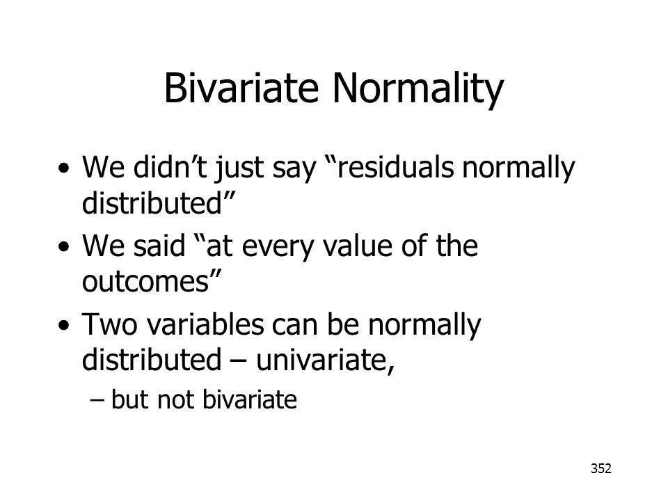 352 Bivariate Normality We didnt just say residuals normally distributed We said at every value of the outcomes Two variables can be normally distribu