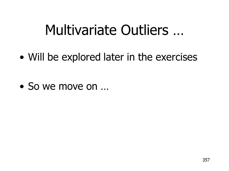 357 Multivariate Outliers … Will be explored later in the exercises So we move on …