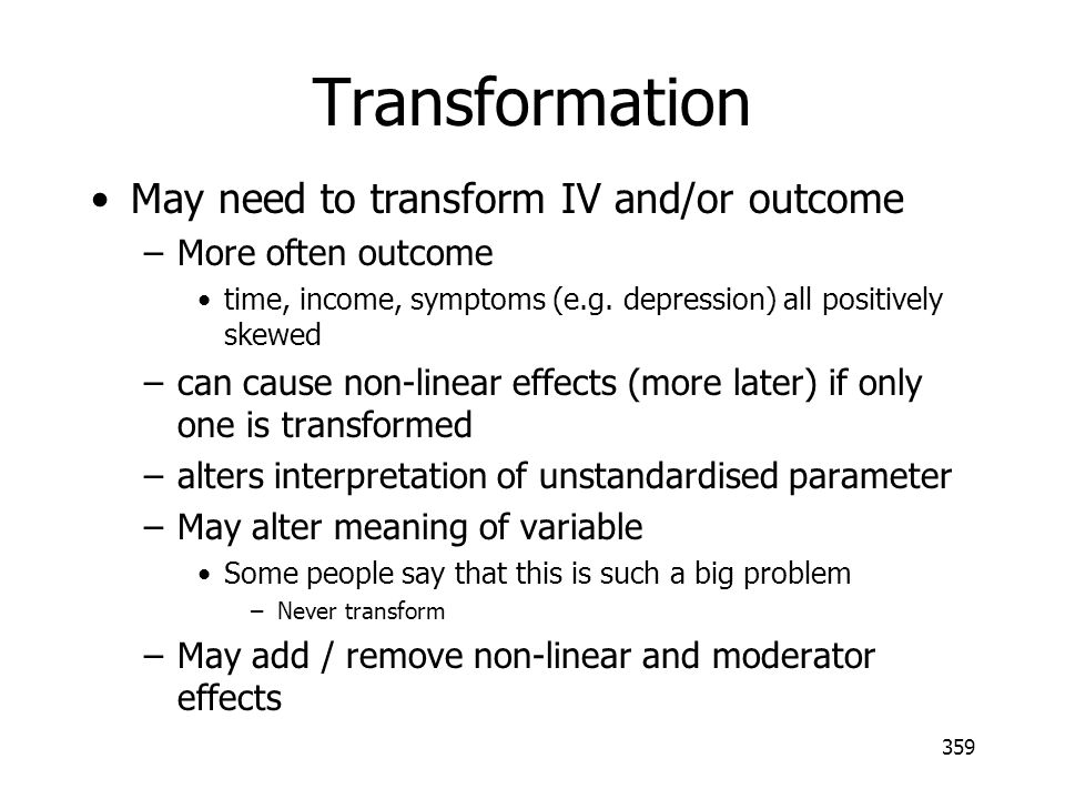359 Transformation May need to transform IV and/or outcome –More often outcome time, income, symptoms (e.g. depression) all positively skewed –can cau