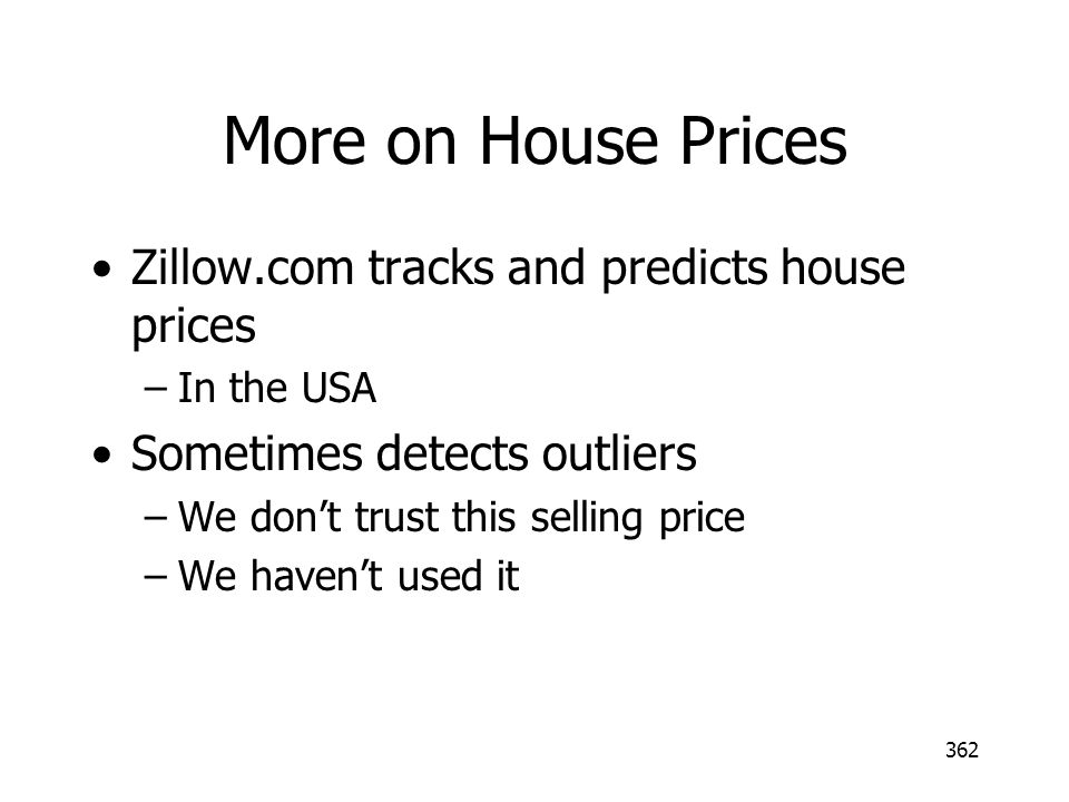 More on House Prices Zillow.com tracks and predicts house prices –In the USA Sometimes detects outliers –We dont trust this selling price –We havent u