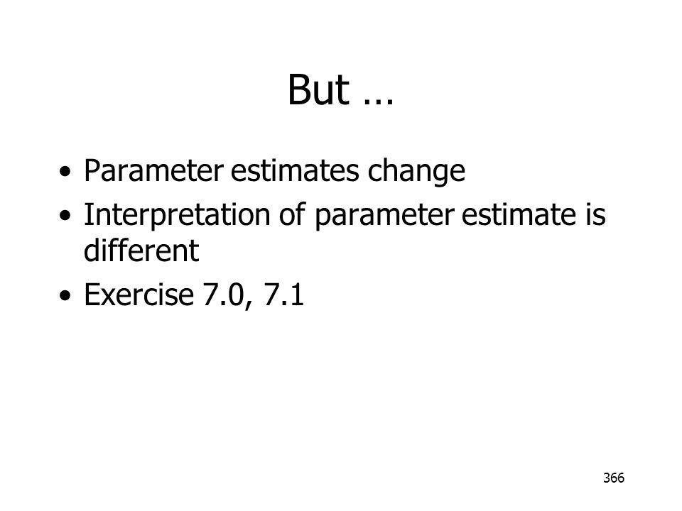 But … Parameter estimates change Interpretation of parameter estimate is different Exercise 7.0, 7.1 366