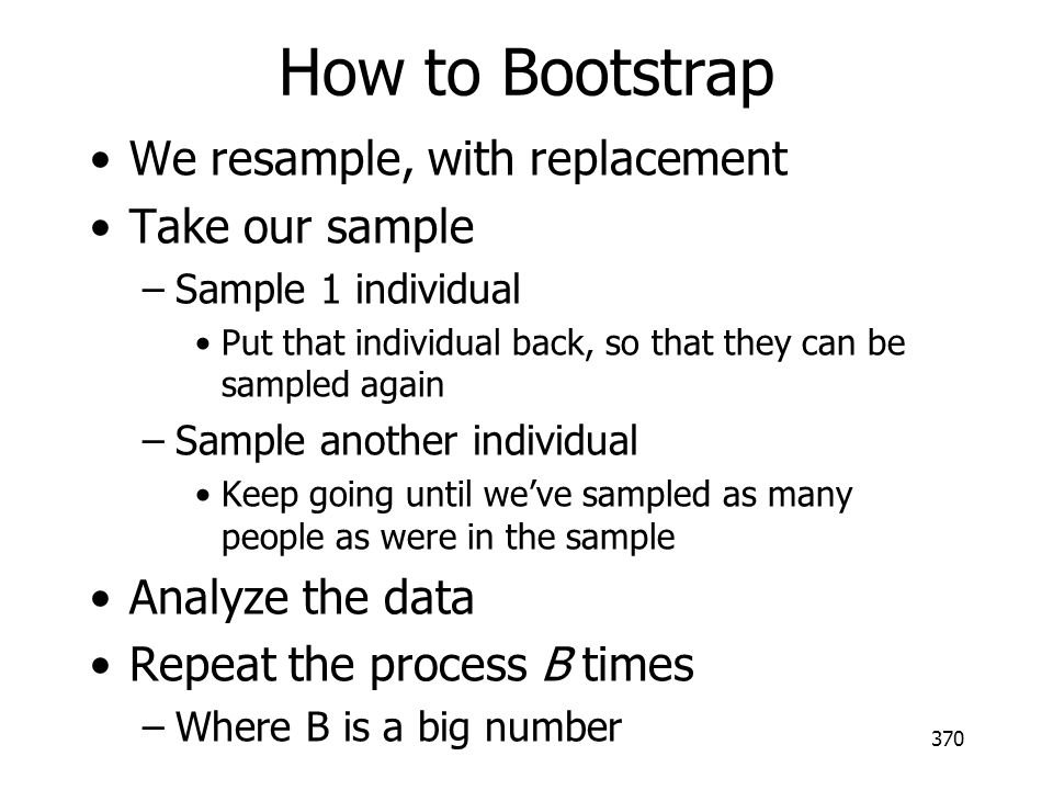 How to Bootstrap We resample, with replacement Take our sample –Sample 1 individual Put that individual back, so that they can be sampled again –Sampl