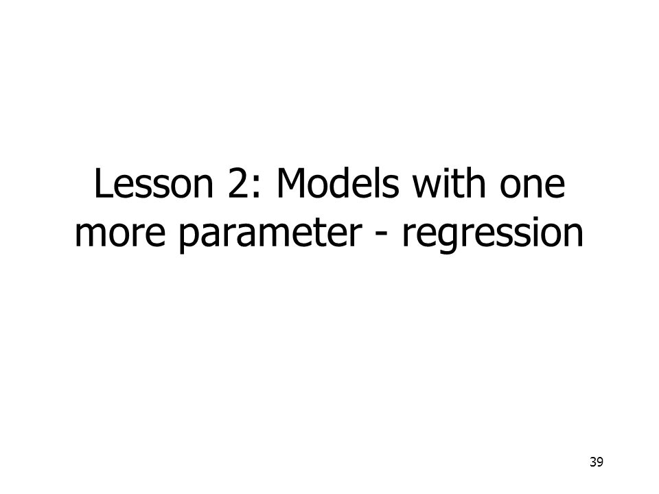 39 Lesson 2: Models with one more parameter - regression