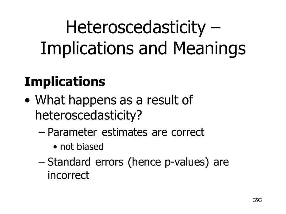 393 Heteroscedasticity – Implications and Meanings Implications What happens as a result of heteroscedasticity? –Parameter estimates are correct not b