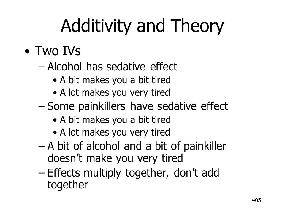 405 Additivity and Theory Two IVs –Alcohol has sedative effect A bit makes you a bit tired A lot makes you very tired –Some painkillers have sedative