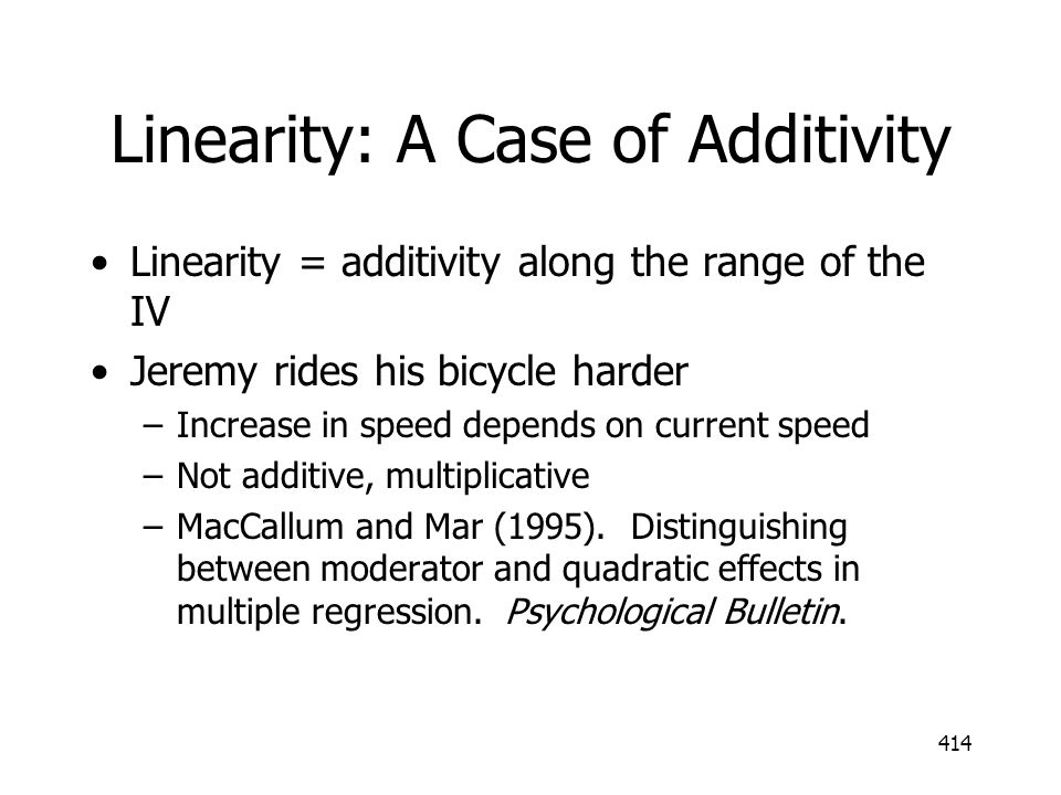 414 Linearity: A Case of Additivity Linearity = additivity along the range of the IV Jeremy rides his bicycle harder –Increase in speed depends on cur