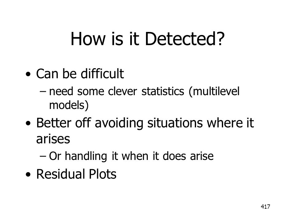 417 How is it Detected? Can be difficult –need some clever statistics (multilevel models) Better off avoiding situations where it arises –Or handling