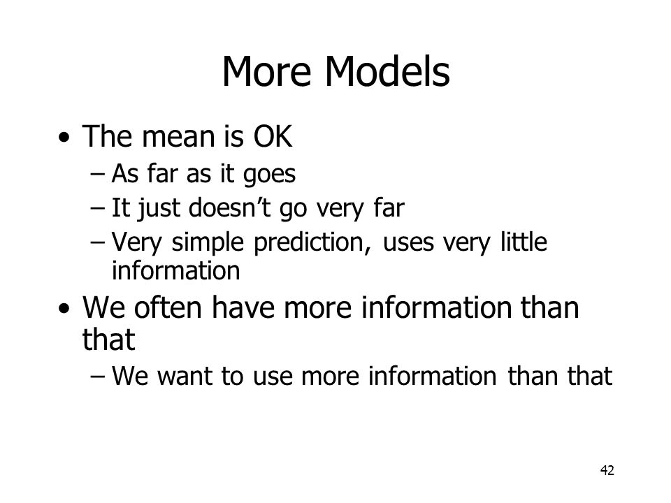 42 More Models The mean is OK –As far as it goes –It just doesnt go very far –Very simple prediction, uses very little information We often have more