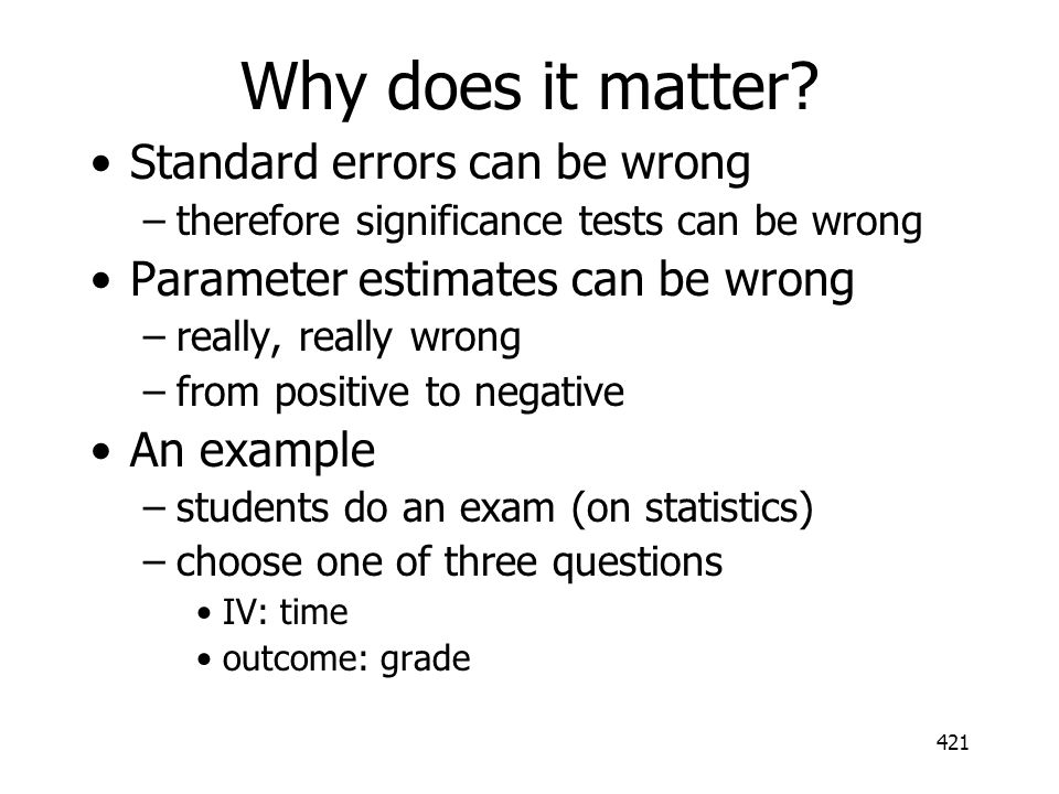 421 Why does it matter? Standard errors can be wrong –therefore significance tests can be wrong Parameter estimates can be wrong –really, really wrong
