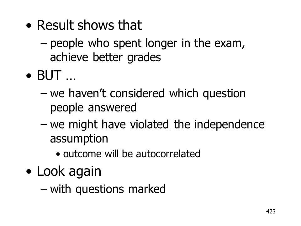 423 Result shows that –people who spent longer in the exam, achieve better grades BUT … –we havent considered which question people answered –we might