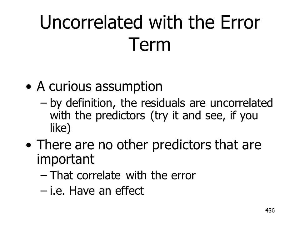 436 Uncorrelated with the Error Term A curious assumption –by definition, the residuals are uncorrelated with the predictors (try it and see, if you l