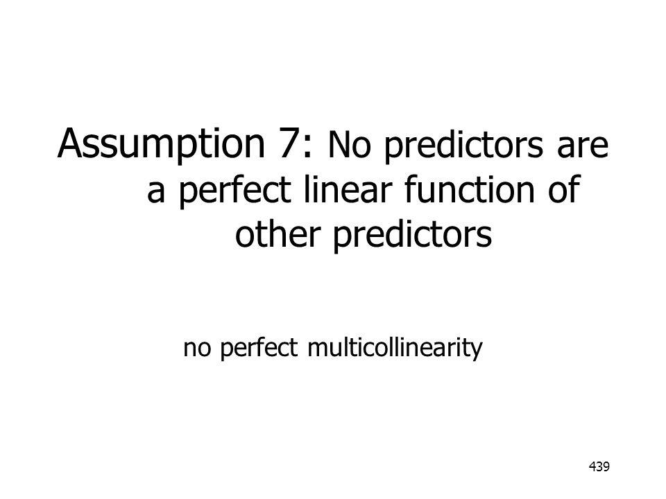 439 Assumption 7: No predictors are a perfect linear function of other predictors no perfect multicollinearity
