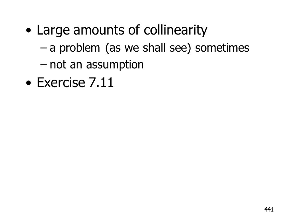 441 Large amounts of collinearity –a problem (as we shall see) sometimes –not an assumption Exercise 7.11