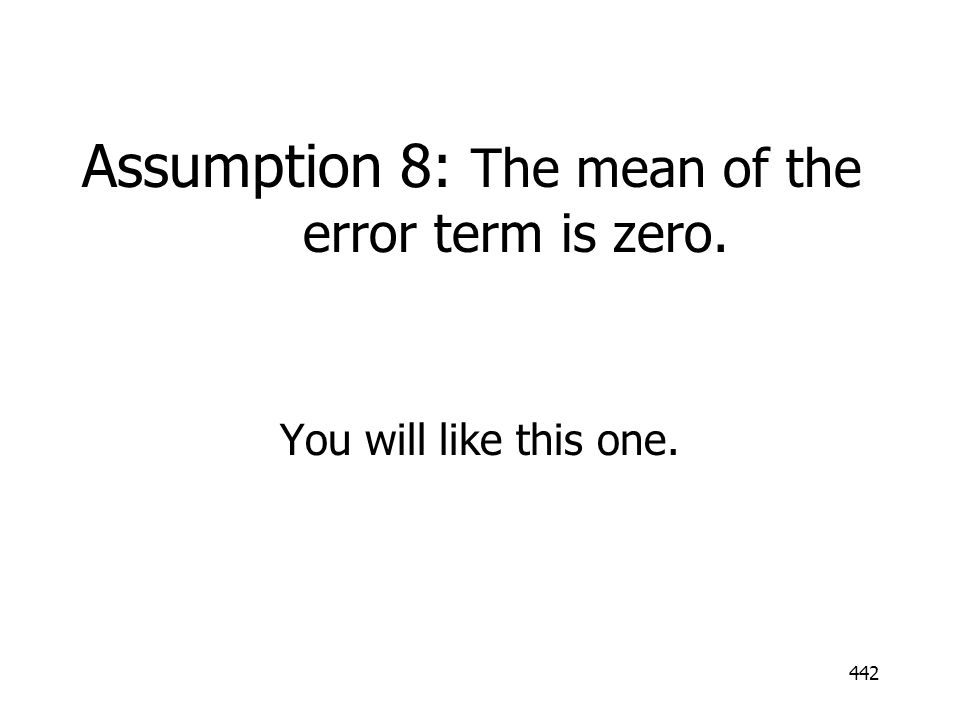 442 Assumption 8: The mean of the error term is zero. You will like this one.