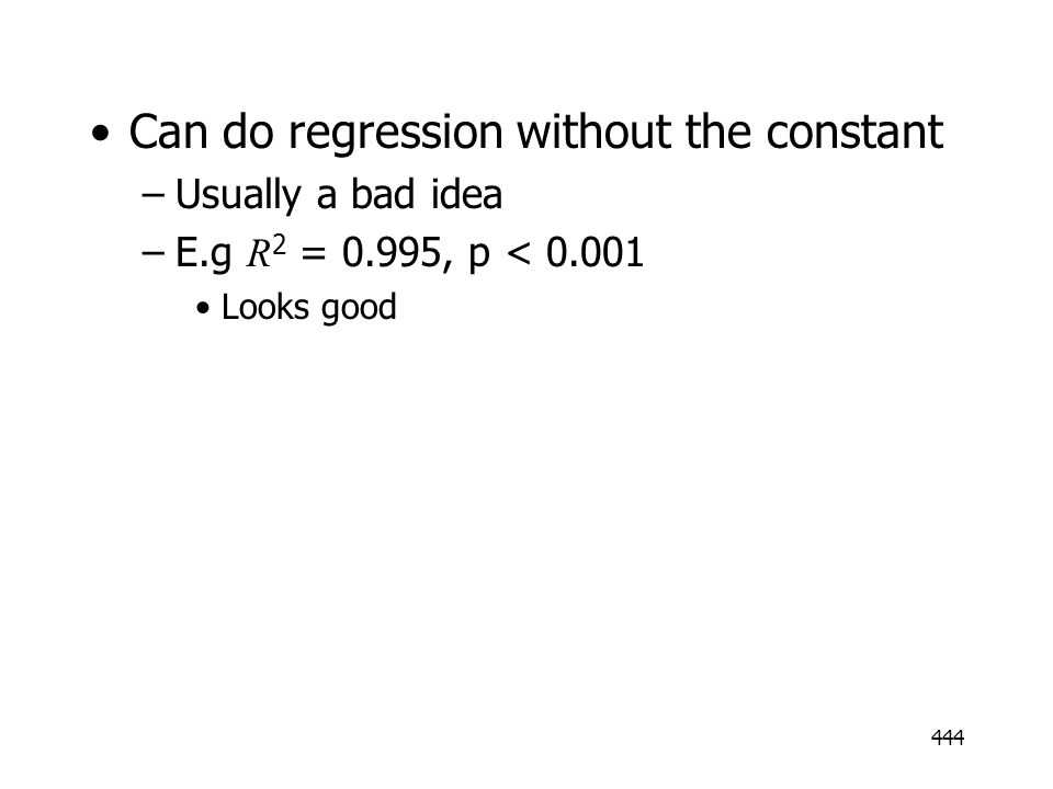 444 Can do regression without the constant –Usually a bad idea –E.g R 2 = 0.995, p < 0.001 Looks good