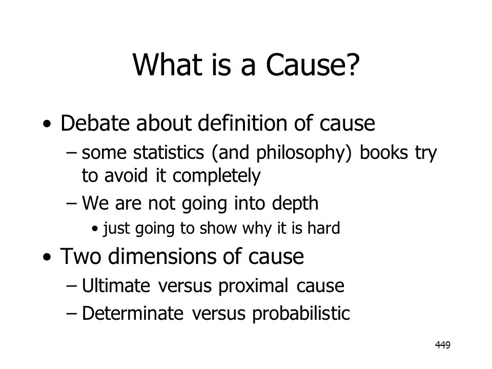 449 What is a Cause? Debate about definition of cause –some statistics (and philosophy) books try to avoid it completely –We are not going into depth