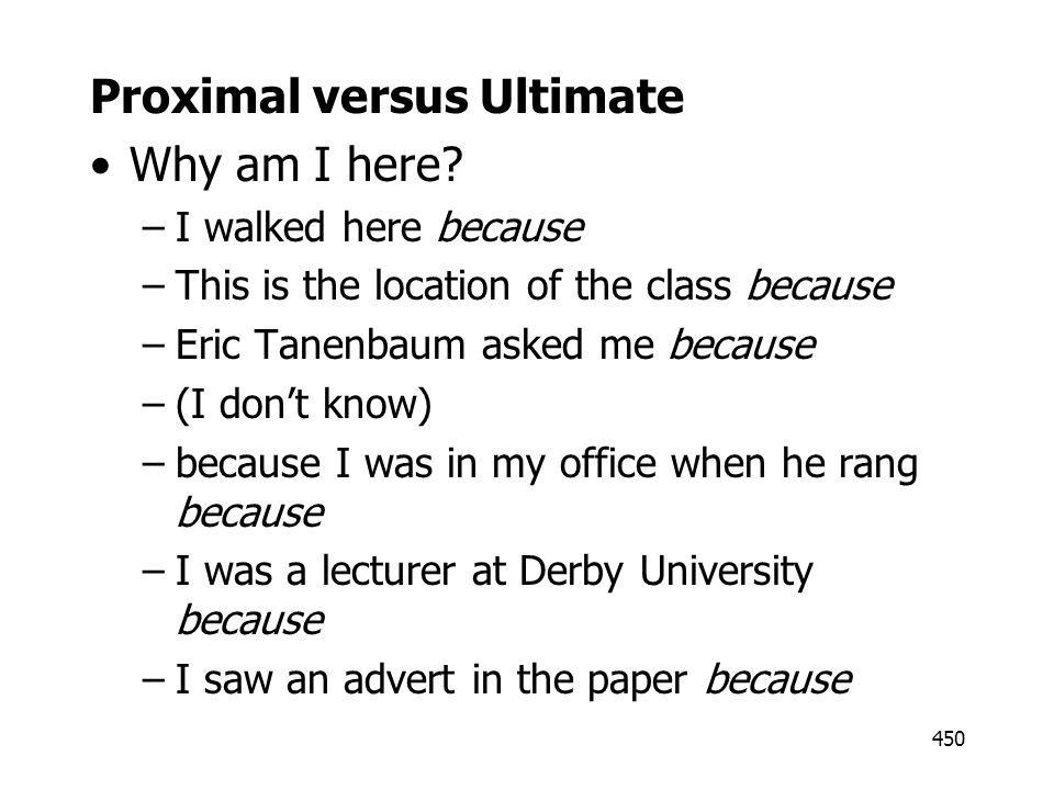 450 Proximal versus Ultimate Why am I here? –I walked here because –This is the location of the class because –Eric Tanenbaum asked me because –(I don