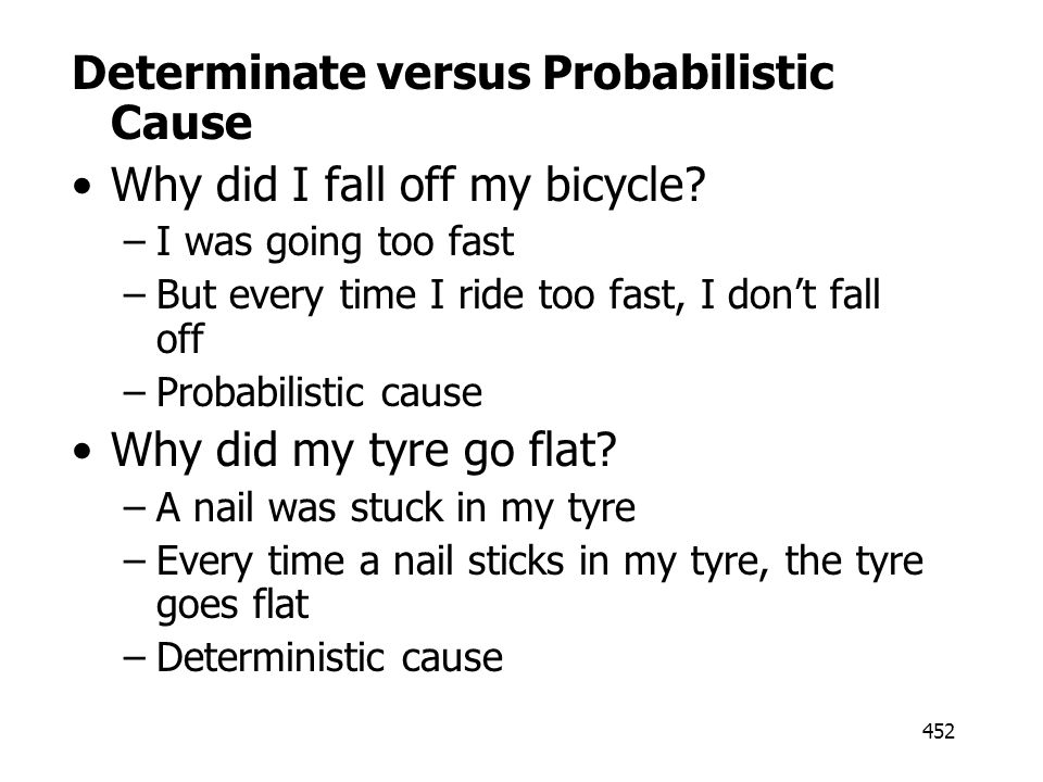 452 Determinate versus Probabilistic Cause Why did I fall off my bicycle? –I was going too fast –But every time I ride too fast, I dont fall off –Prob