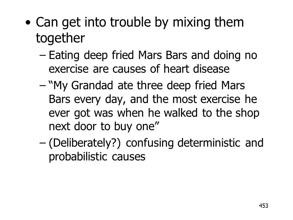 453 Can get into trouble by mixing them together –Eating deep fried Mars Bars and doing no exercise are causes of heart disease –My Grandad ate three