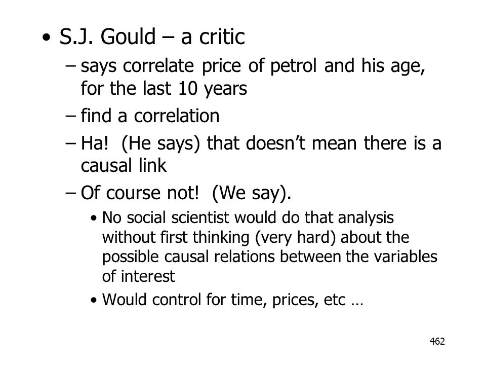 462 S.J. Gould – a critic –says correlate price of petrol and his age, for the last 10 years –find a correlation –Ha! (He says) that doesnt mean there