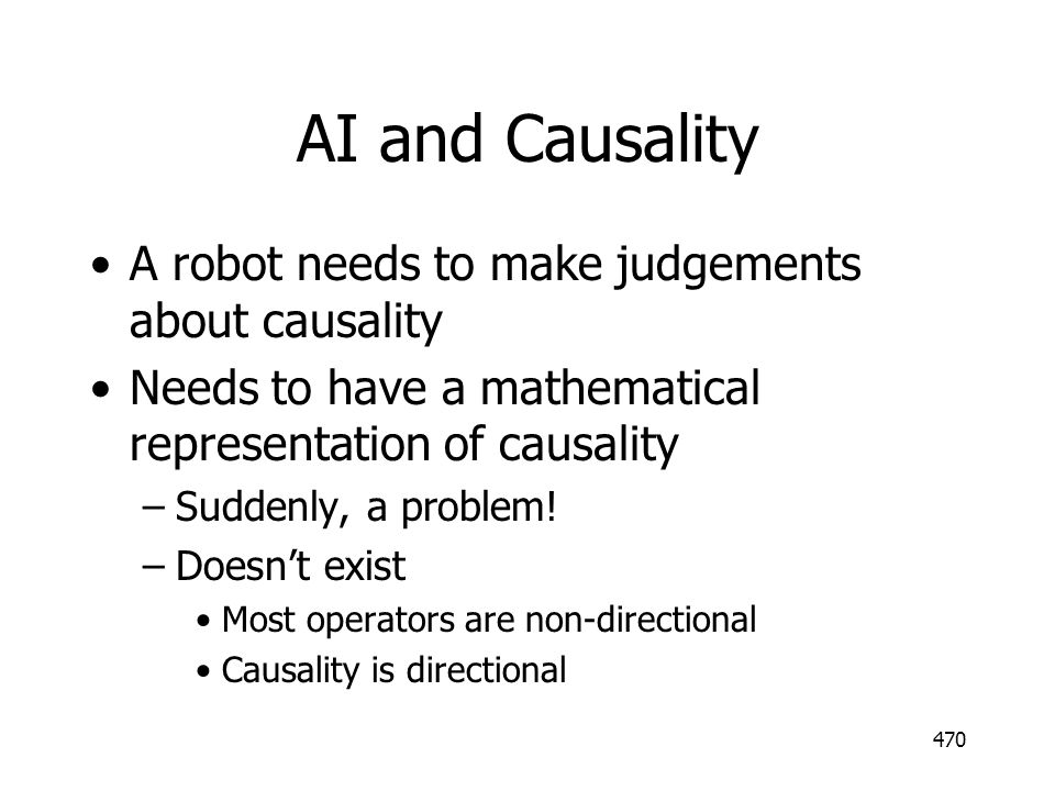 470 AI and Causality A robot needs to make judgements about causality Needs to have a mathematical representation of causality –Suddenly, a problem! –
