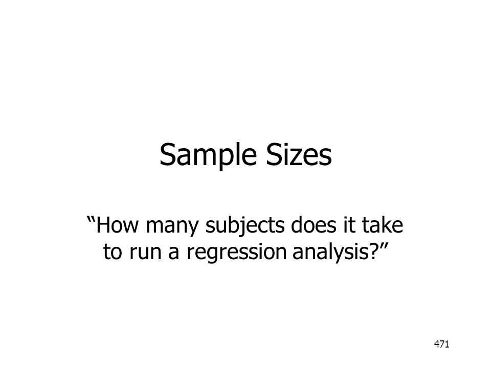 471 Sample Sizes How many subjects does it take to run a regression analysis?