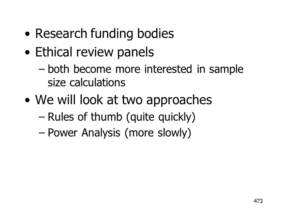 473 Research funding bodies Ethical review panels –both become more interested in sample size calculations We will look at two approaches –Rules of th