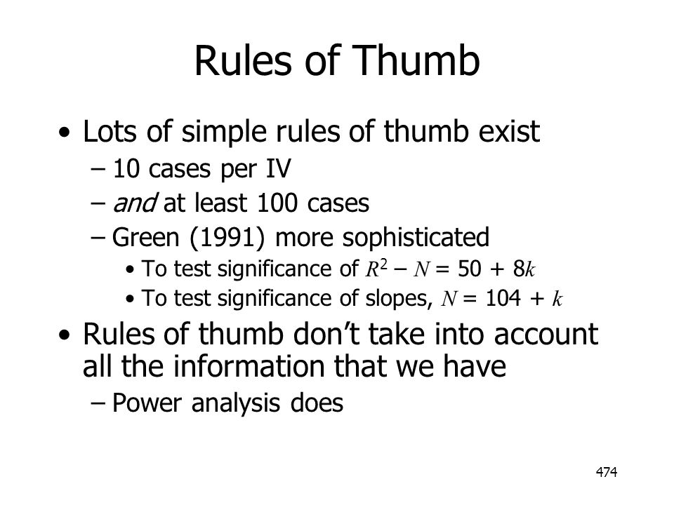 474 Rules of Thumb Lots of simple rules of thumb exist –10 cases per IV –and at least 100 cases –Green (1991) more sophisticated To test significance