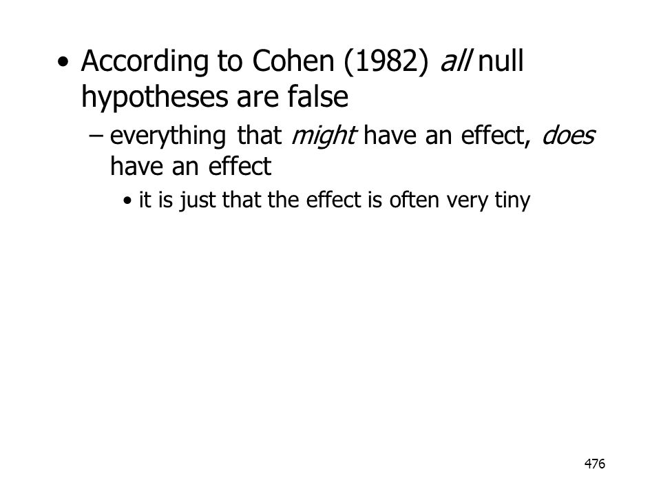 476 According to Cohen (1982) all null hypotheses are false –everything that might have an effect, does have an effect it is just that the effect is o