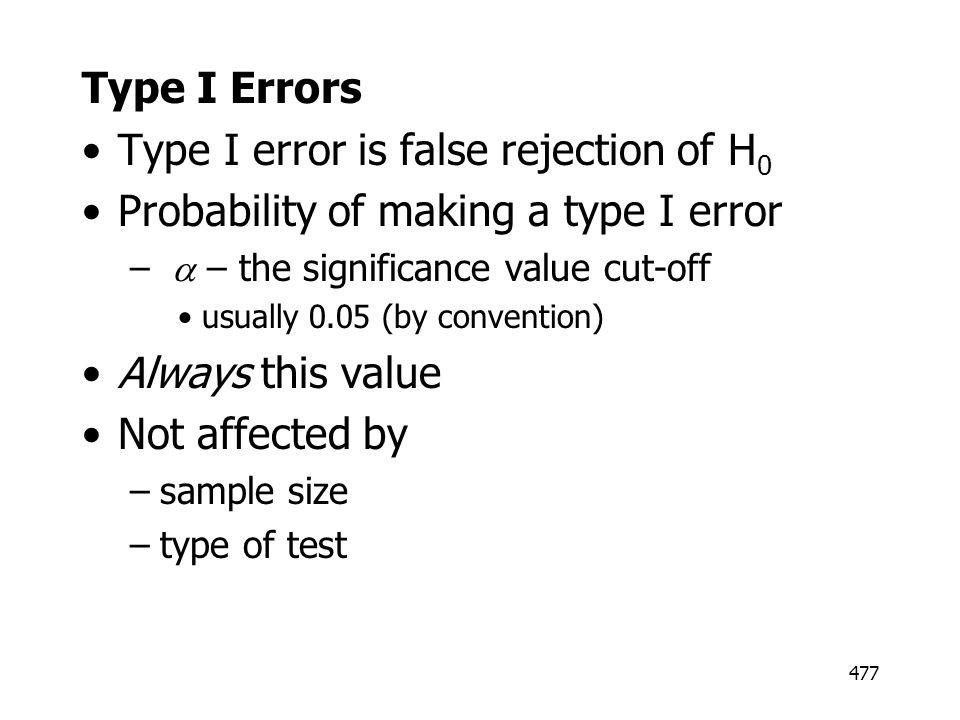 477 Type I Errors Type I error is false rejection of H 0 Probability of making a type I error – – the significance value cut-off usually 0.05 (by conv