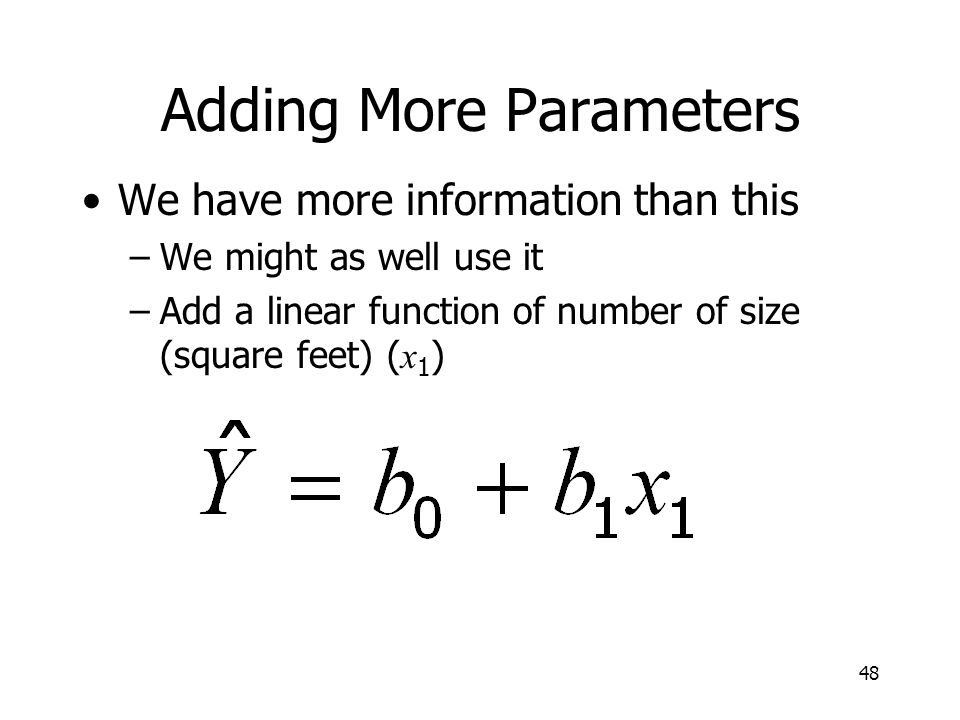 48 Adding More Parameters We have more information than this –We might as well use it –Add a linear function of number of size (square feet) ( x 1 )