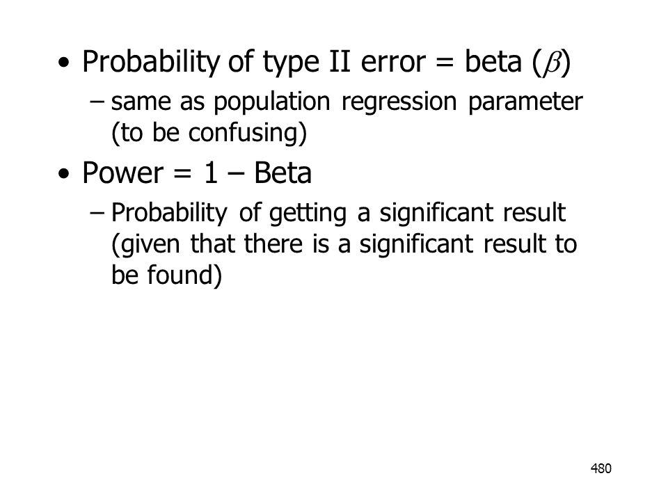 480 Probability of type II error = beta ( ) –same as population regression parameter (to be confusing) Power = 1 – Beta –Probability of getting a sign