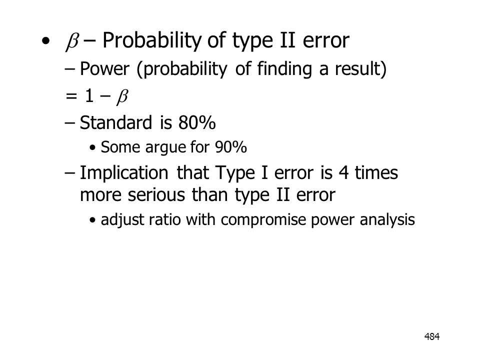 484 – Probability of type II error –Power (probability of finding a result) = 1 – –Standard is 80% Some argue for 90% –Implication that Type I error i