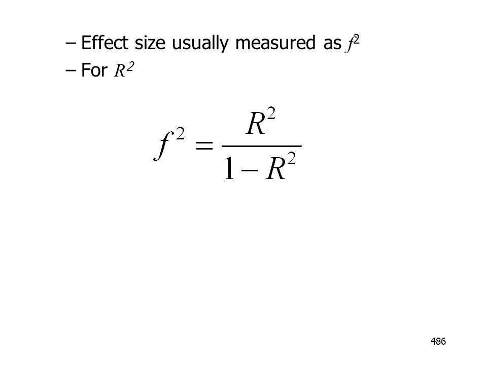 486 –Effect size usually measured as f 2 –For R 2