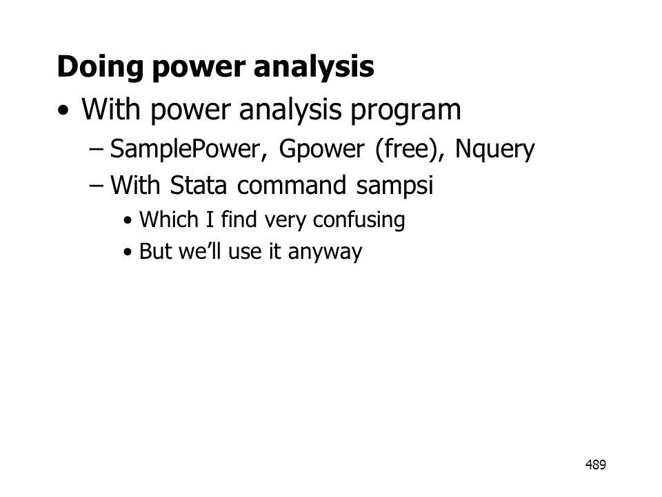 489 Doing power analysis With power analysis program –SamplePower, Gpower (free), Nquery –With Stata command sampsi Which I find very confusing But we