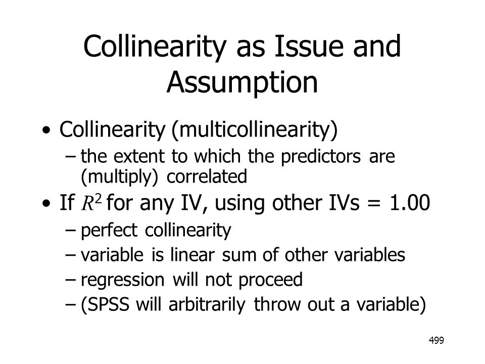 499 Collinearity as Issue and Assumption Collinearity (multicollinearity) –the extent to which the predictors are (multiply) correlated If R 2 for any