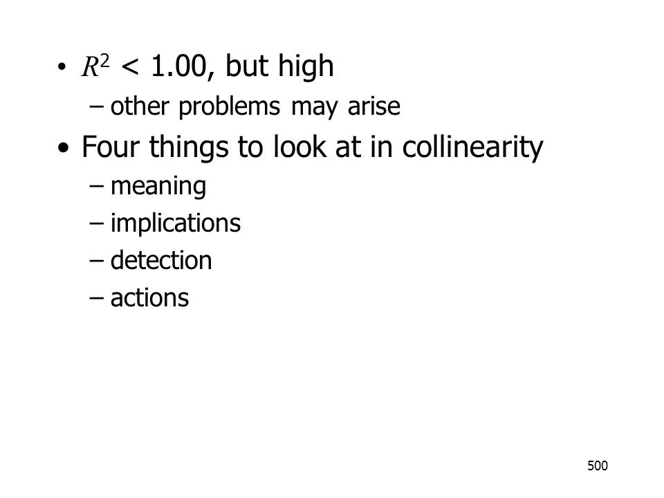 500 R 2 < 1.00, but high –other problems may arise Four things to look at in collinearity –meaning –implications –detection –actions