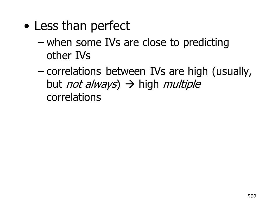 502 Less than perfect –when some IVs are close to predicting other IVs –correlations between IVs are high (usually, but not always) high multiple corr